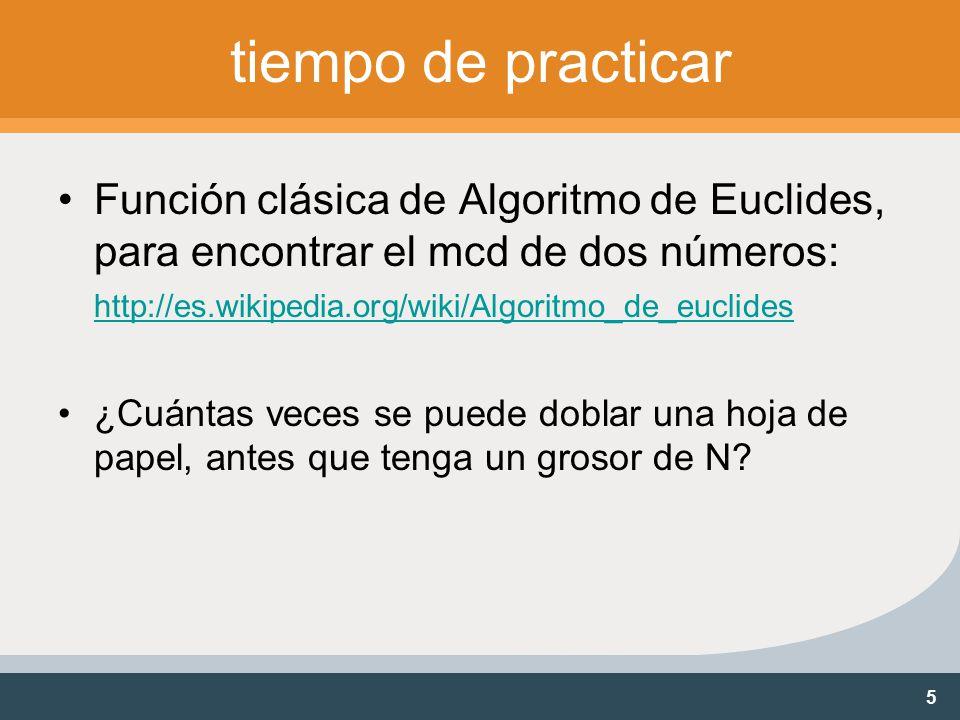 5 tiempo de practicar Función clásica de Algoritmo de Euclides, para encontrar el mcd de dos números: http://es.wikipedia.org/wiki/Algoritmo_de_euclides http://es.wikipedia.org/wiki/Algoritmo_de_euclides ¿Cuántas veces se puede doblar una hoja de papel, antes que tenga un grosor de N