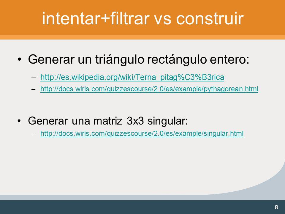 8 intentar+filtrar vs construir Generar un triángulo rectángulo entero: –http://es.wikipedia.org/wiki/Terna_pitag%C3%B3ricahttp://es.wikipedia.org/wiki/Terna_pitag%C3%B3rica –http://docs.wiris.com/quizzescourse/2.0/es/example/pythagorean.htmlhttp://docs.wiris.com/quizzescourse/2.0/es/example/pythagorean.html Generar una matriz 3x3 singular: –http://docs.wiris.com/quizzescourse/2.0/es/example/singular.htmlhttp://docs.wiris.com/quizzescourse/2.0/es/example/singular.html