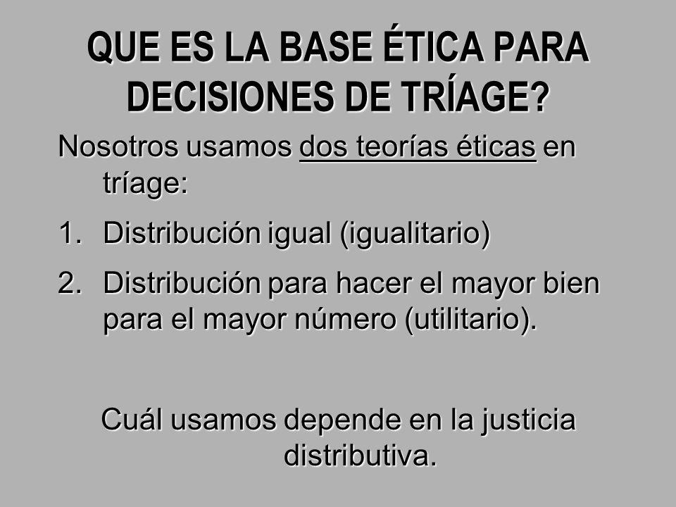 Nosotros usamos dos teorías éticas en tríage: 1.Distribución igual (igualitario) 2.Distribución para hacer el mayor bien para el mayor número (utilitario).