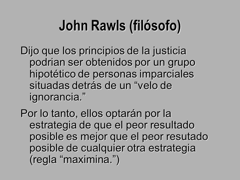 John Rawls (filósofo) Dijo que los principios de la justicia podrian ser obtenidos por un grupo hipotético de personas imparciales situadas detrás de un velo de ignorancia. Por lo tanto, ellos optarán por la estrategia de que el peor resultado posible es mejor que el peor resutado posible de cualquier otra estrategia (regla maximina. )