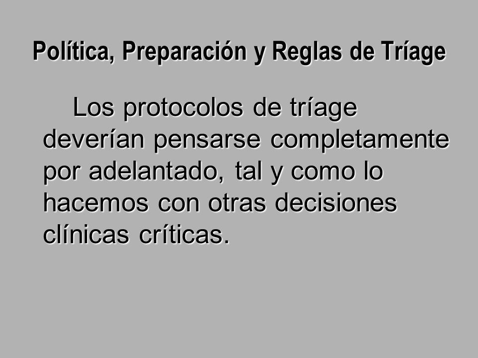 Política, Preparación y Reglas de Tríage Los protocolos de tríage deverían pensarse completamente por adelantado, tal y como lo hacemos con otras decisiones clínicas críticas.