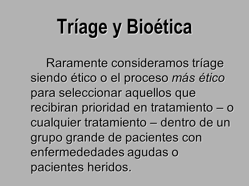 Tríage y Bioética Raramente consideramos tríage siendo ético o el proceso más ético para seleccionar aquellos que recibiran prioridad en tratamiento – o cualquier tratamiento – dentro de un grupo grande de pacientes con enfermededades agudas o pacientes heridos.