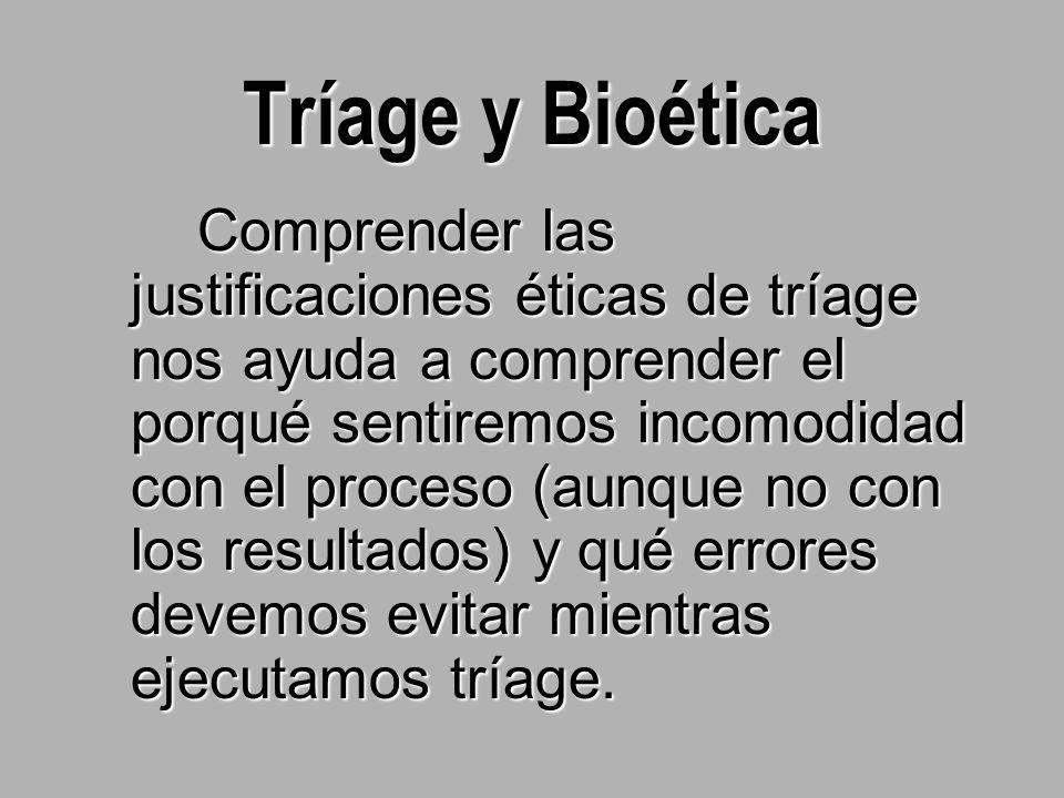 Tríage y Bioética Comprender las justificaciones éticas de tríage nos ayuda a comprender el porqué sentiremos incomodidad con el proceso (aunque no con los resultados) y qué errores devemos evitar mientras ejecutamos tríage.