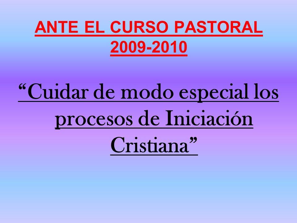 ANTE EL CURSO PASTORAL 2009-2010 Cuidar de modo especial los procesos de Iniciación Cristiana