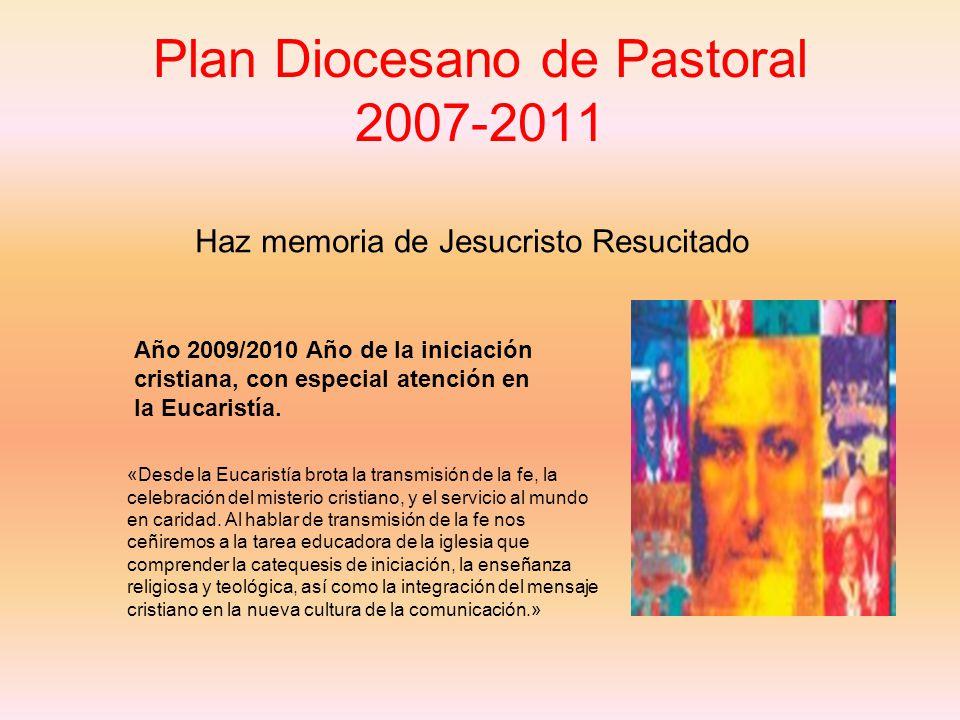 Plan Diocesano de Pastoral 2007-2011 Haz memoria de Jesucristo Resucitado Año 2009/2010 Año de la iniciación cristiana, con especial atención en la Eucaristía.