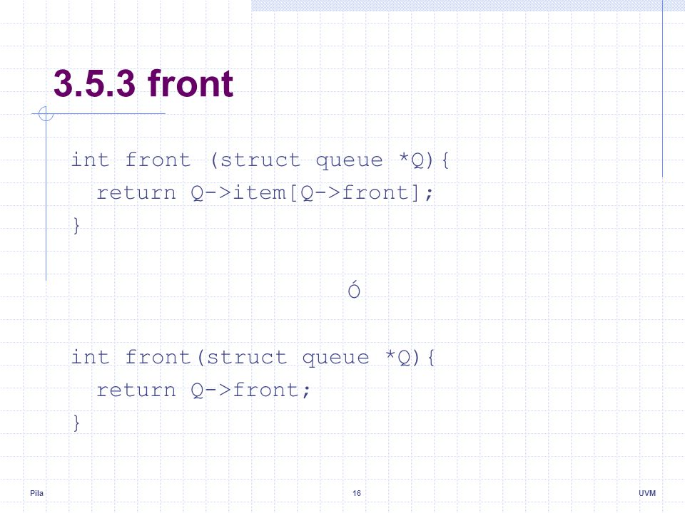 Pila16UVM 3.5.3 front int front (struct queue *Q){ return Q->item[Q->front]; } Ó int front(struct queue *Q){ return Q->front; }