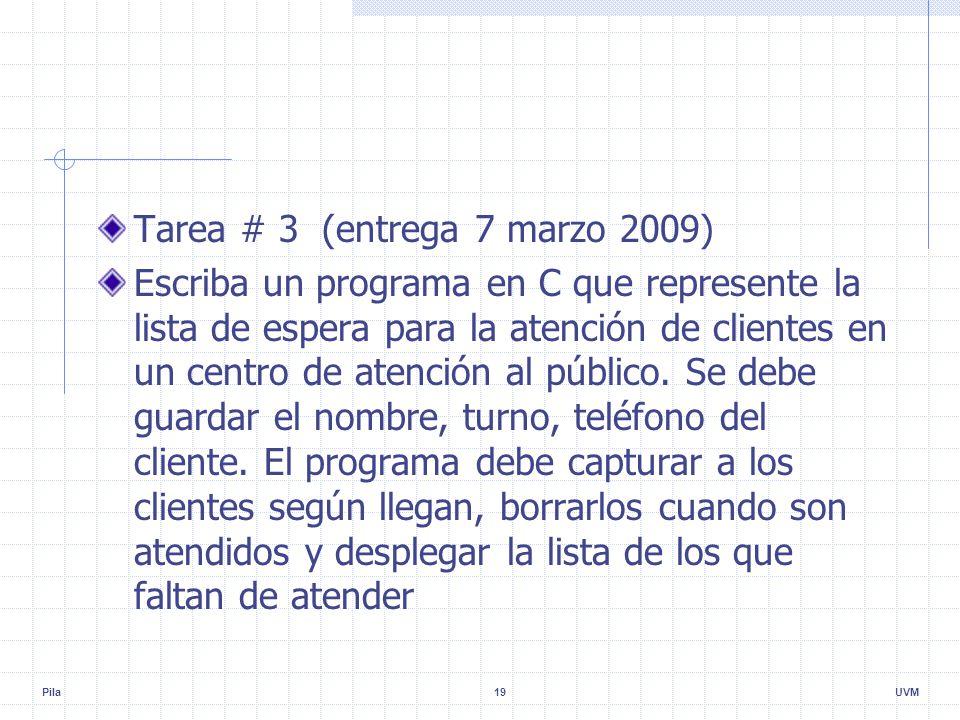 Pila19UVM Tarea # 3 (entrega 7 marzo 2009) Escriba un programa en C que represente la lista de espera para la atención de clientes en un centro de atención al público.