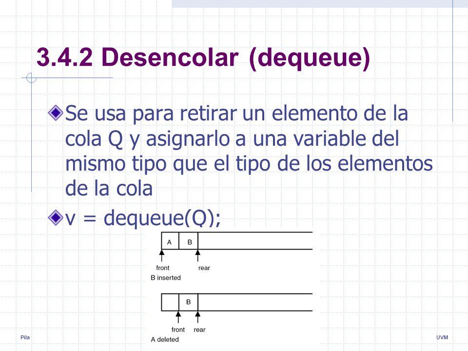 Pila8UVM 3.4.2 Desencolar (dequeue) Se usa para retirar un elemento de la cola Q y asignarlo a una variable del mismo tipo que el tipo de los elementos de la cola v = dequeue(Q);