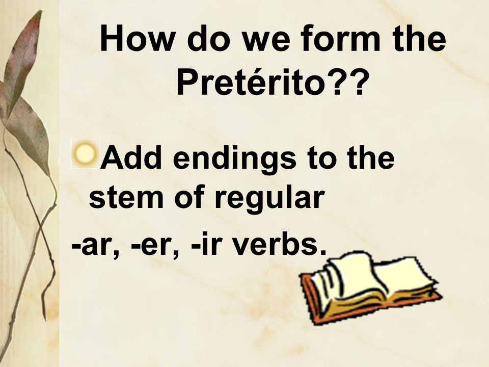 How do we form the Pretérito Add endings to the stem of regular -ar, -er, -ir verbs.