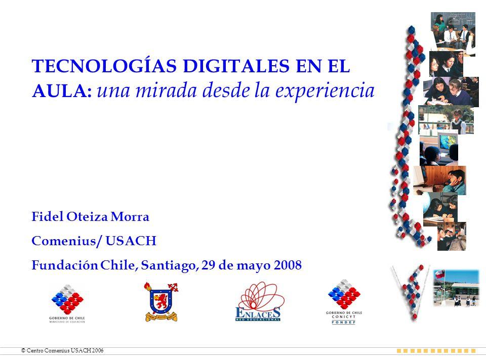 © Centro Comenius USACH 2006 TECNOLOGÍAS DIGITALES EN EL AULA: una mirada desde la experiencia Fidel Oteiza Morra Comenius / USACH Fundación Chile, Santiago, 29 de mayo 2008