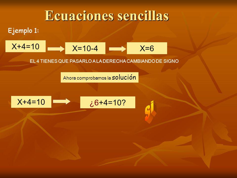 Ecuaciones sencillas X+4=10 EL 4 TIENES QUE PASARLO A LA DERECHA CAMBIANDO DE SIGNO X=10-4X=6 Ahora comprobamos la solución X+4=10 ¿6+4=10.