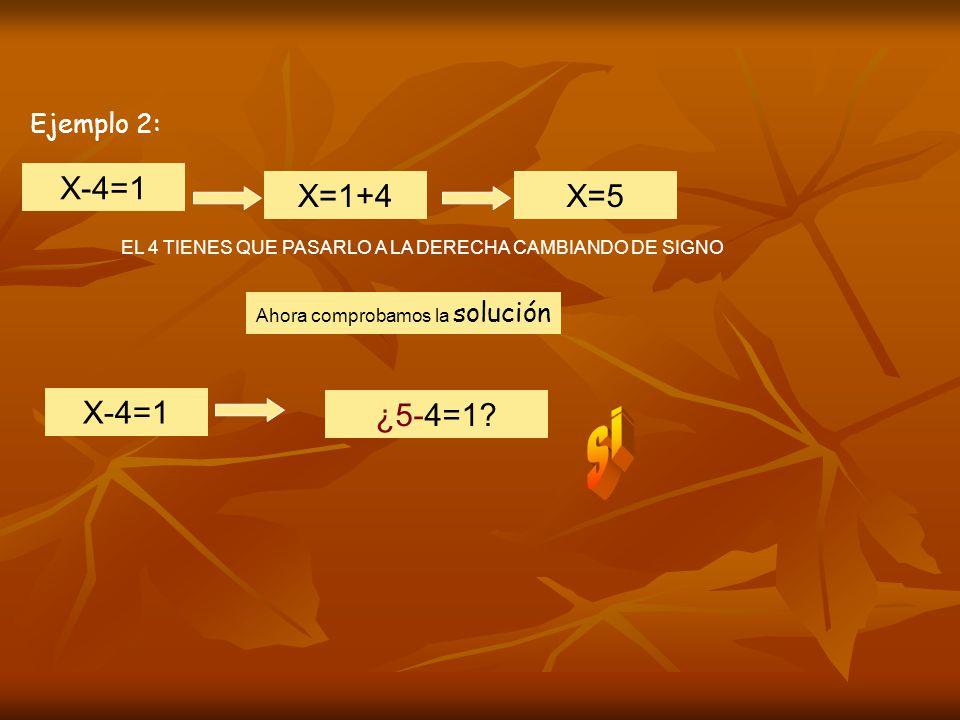 Ejemplo 2: X-4=1 EL 4 TIENES QUE PASARLO A LA DERECHA CAMBIANDO DE SIGNO X=1+4X=5 Ahora comprobamos la solución X-4=1 ¿5-4=1?
