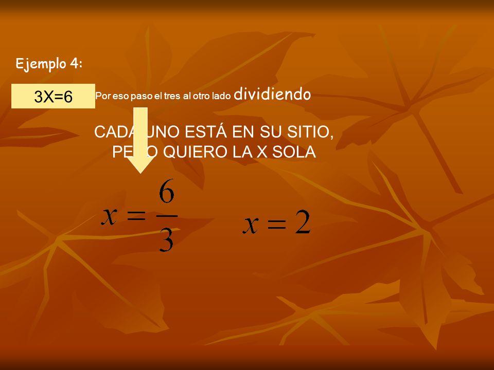 Ejemplo 4: 3X=6 CADA UNO ESTÁ EN SU SITIO, PERO QUIERO LA X SOLA Por eso paso el tres al otro lado dividiendo