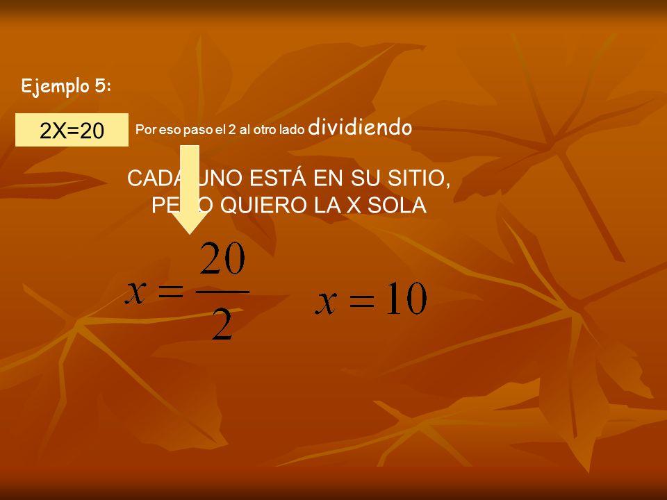 Ejemplo 5: 2X=20 CADA UNO ESTÁ EN SU SITIO, PERO QUIERO LA X SOLA Por eso paso el 2 al otro lado dividiendo