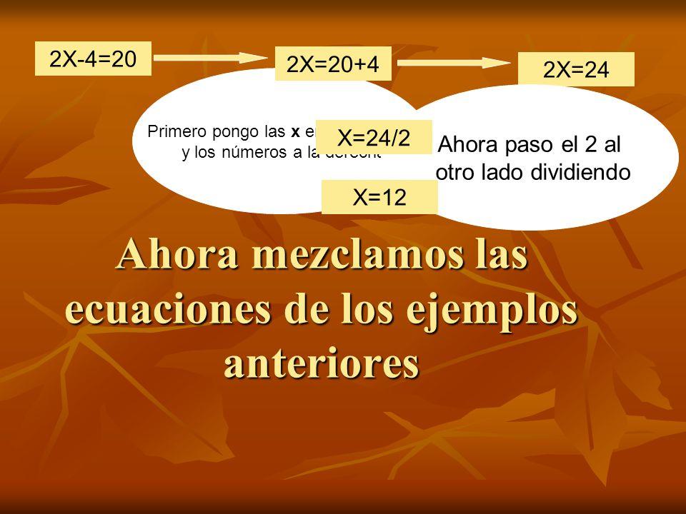 Primero pongo las x en la izquierda y los números a la derecha Ahora mezclamos las ecuaciones de los ejemplos anteriores 2X-4=20 2X=20+4 2X=24 Ahora paso el 2 al otro lado dividiendo X=24/2 X=12