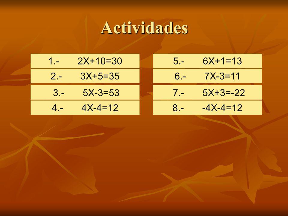 Actividades 1.- 2X+10=30 2.- 3X+5=35 3.- 5X-3=53 4.- 4X-4=12 5.- 6X+1=13 6.- 7X-3=11 7.- 5X+3=-22 8.- -4X-4=12