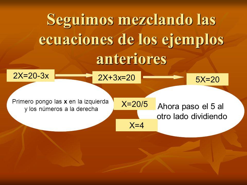 Seguimos mezclando las ecuaciones de los ejemplos anteriores Primero pongo las x en la izquierda y los números a la derecha 2X=20-3x 2X+3x=20 5X=20 Ahora paso el 5 al otro lado dividiendo X=20/5 X=4
