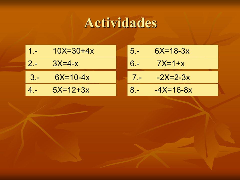 1.- 10X=30+4x 2.- 3X=4-x 3.- 6X=10-4x 4.- 5X=12+3x 5.- 6X=18-3x 6.- 7X=1+x 7.- -2X=2-3x 8.- -4X=16-8x Actividades