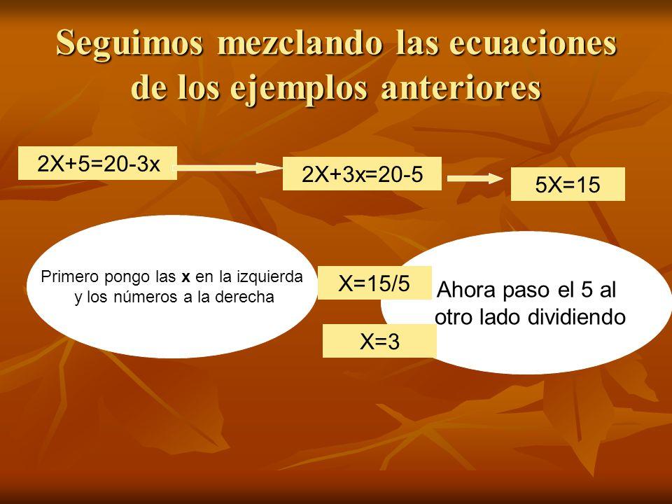 Seguimos mezclando las ecuaciones de los ejemplos anteriores Primero pongo las x en la izquierda y los números a la derecha 2X+5=20-3x 2X+3x=20-5 5X=15 Ahora paso el 5 al otro lado dividiendo X=15/5 X=3