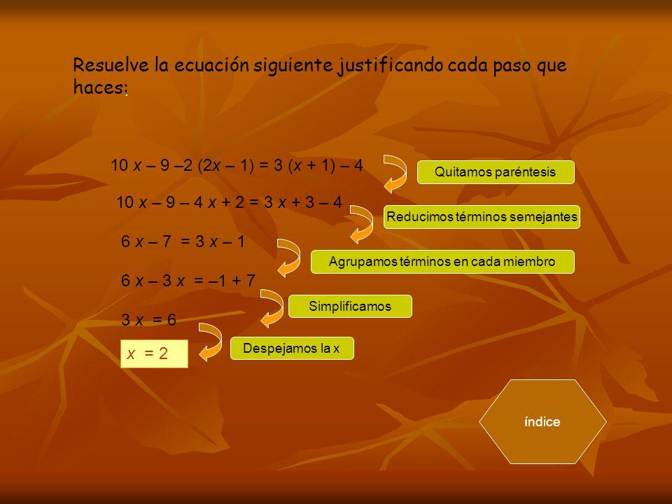 . Resuelve la ecuación siguiente justificando cada paso que haces: 10 x – 9 –2 (2x – 1) = 3 (x + 1) – 4 10 x – 9 – 4 x + 2 = 3 x + 3 – 4 6 x – 7 = 3 x – 1 6 x – 3 x = –1 + 7 3 x = 6 x = 2 Quitamos paréntesis Reducimos términos semejantes Agrupamos términos en cada miembro Simplificamos Despejamos la x índice