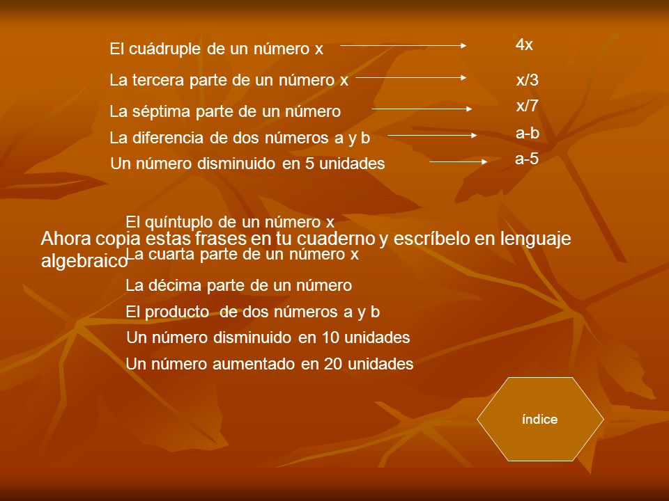 El cuádruple de un número x La tercera parte de un número x La séptima parte de un número La diferencia de dos números a y b Un número disminuido en 5 unidades 4x x/3 x/7 a-b a-5 Ahora copia estas frases en tu cuaderno y escríbelo en lenguaje algebraico El quíntuplo de un número x La cuarta parte de un número x La décima parte de un número El producto de dos números a y b Un número disminuido en 10 unidades Un número aumentado en 20 unidades índice