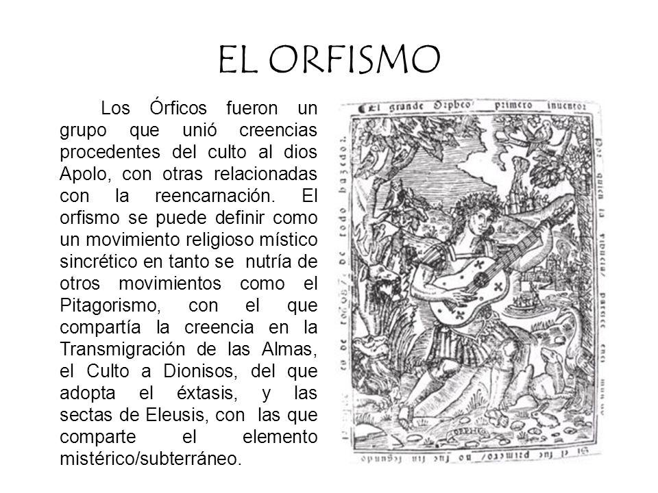 EL ORFISMO Los Órficos fueron un grupo que unió creencias procedentes del culto al dios Apolo, con otras relacionadas con la reencarnación.