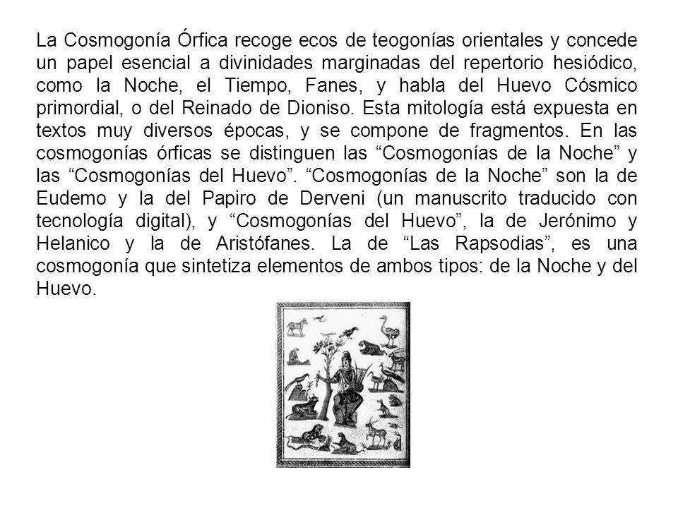 La Cosmogonía Órfica recoge ecos de teogonías orientales y concede un papel esencial a divinidades marginadas del repertorio hesiódico, como la Noche, el Tiempo, Fanes, y habla del Huevo Cósmico primordial, o del Reinado de Dioniso.