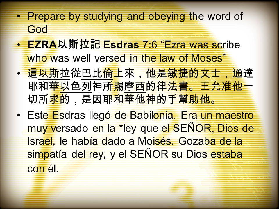 Prepare by studying and obeying the word of God EZRA 以斯拉記 Esdras 7:6 Ezra was scribe who was well versed in the law of Moses 這以斯拉從巴比倫上來,他是敏捷的文士,通達 耶和華以色列神所賜摩西的律法書。王允准他一 切所求的,是因耶和華他神的手幫助他。 Este Esdras llegó de Babilonia.