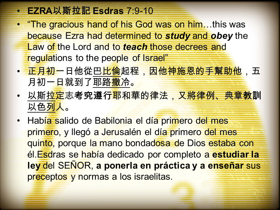EZRA 以斯拉記 Esdras 7:9-10 The gracious hand of his God was on him…this was because Ezra had determined to study and obey the Law of the Lord and to teach those decrees and regulations to the people of Israel 正月初一日他從巴比倫起程,因他神施恩的手幫助他,五 月初一日就到了耶路撒冷。 以斯拉定志考究遵行耶和華的律法,又將律例、典章教訓 以色列人。 Había salido de Babilonia el día primero del mes primero, y llegó a Jerusalén el día primero del mes quinto, porque la mano bondadosa de Dios estaba con él.Esdras se había dedicado por completo a estudiar la ley del SEÑOR, a ponerla en práctica y a enseñar sus preceptos y normas a los israelitas.