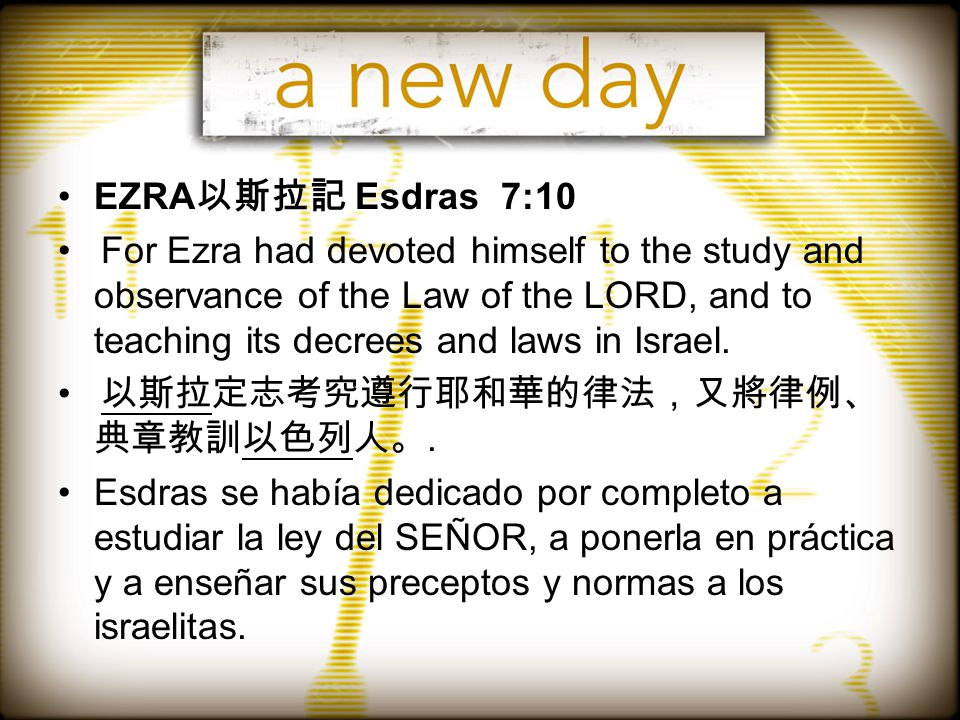 EZRA 以斯拉記 Esdras 7:10 For Ezra had devoted himself to the study and observance of the Law of the LORD, and to teaching its decrees and laws in Israel.