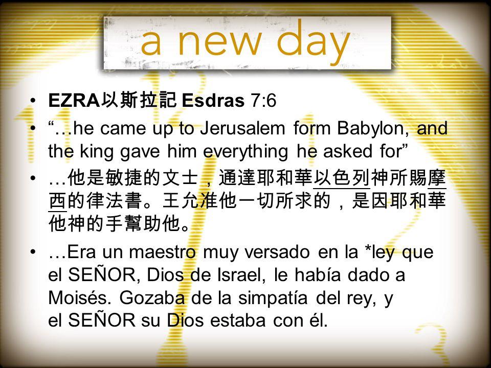 EZRA 以斯拉記 Esdras 7:6 …he came up to Jerusalem form Babylon, and the king gave him everything he asked for … 他是敏捷的文士,通達耶和華以色列神所賜摩 西的律法書。王允准他一切所求的,是因耶和華 他神的手幫助他。 …Era un maestro muy versado en la *ley que el SEÑOR, Dios de Israel, le había dado a Moisés.