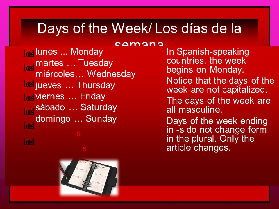 Los Días de la Semana el lunes el martesel miércolesel juevesel viernesel sábado el domingo  days of the week are not capitalized  all days are masculine  use el or los to say on…  only sábado and domingo have plurals los sábados los domingos  the Hispanic calendar begins el lunes  days of the week are not capitalized  all days are masculine  use el or los to say on…  only sábado and domingo have plurals los sábados los domingos  the Hispanic calendar begins el lunes