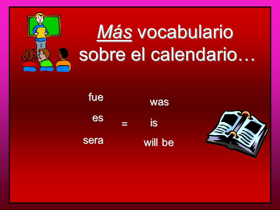 Más vocabulario sobre el calendario… Más vocabulario sobre el calendario… la semana que viene todos los días la semana pasada fue el primero el fin de semana next week every day last week was the first of the month the weekend = = la semana proxima next week esta semana this week