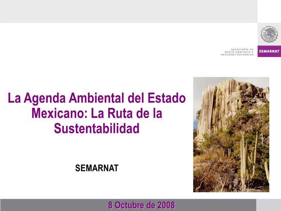8 Octubre de 2008 8 Octubre de 2008 La Agenda Ambiental del Estado Mexicano: La Ruta de la Sustentabilidad SEMARNAT