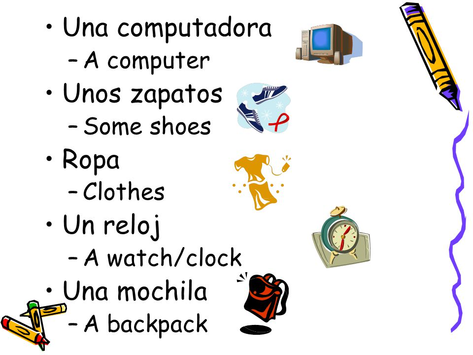 Una computadora –A computer Unos zapatos –Some shoes Ropa –Clothes Un reloj –A watch/clock Una mochila –A backpack