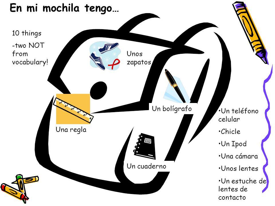 En mi mochila tengo… Unos zapatos Una regla Un bolígrafo Un cuaderno 10 things -two NOT from vocabulary.