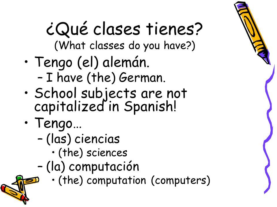 ¿Qué clases tienes. (What classes do you have ) Tengo (el) alemán.
