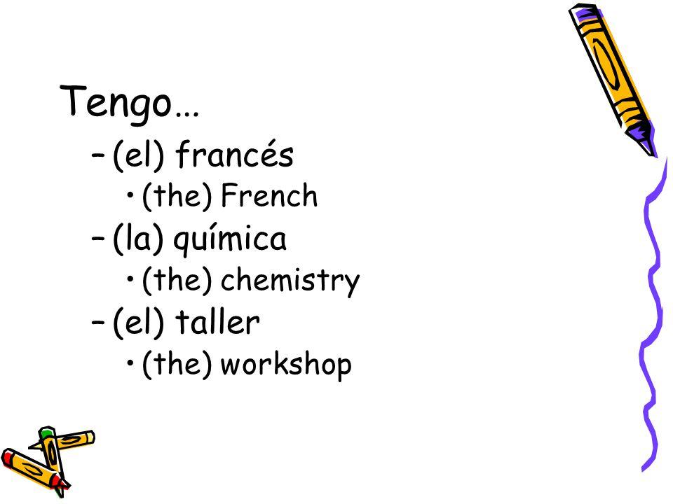 Tengo… –(el) francés (the) French –(la) química (the) chemistry –(el) taller (the) workshop