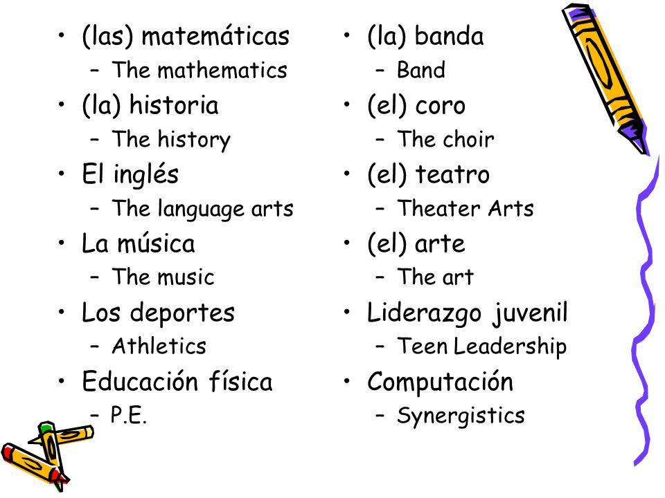 (las) matemáticas –The mathematics (la) historia –The history El inglés –The language arts La música –The music Los deportes –Athletics Educación física –P.E.