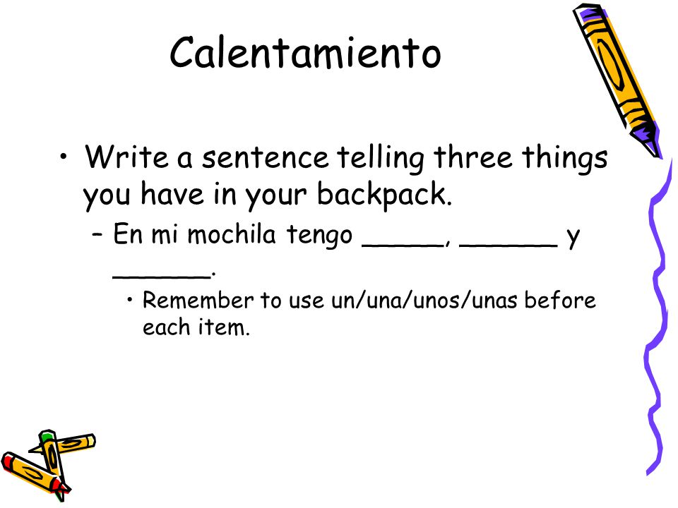 Calentamiento Write a sentence telling three things you have in your backpack.
