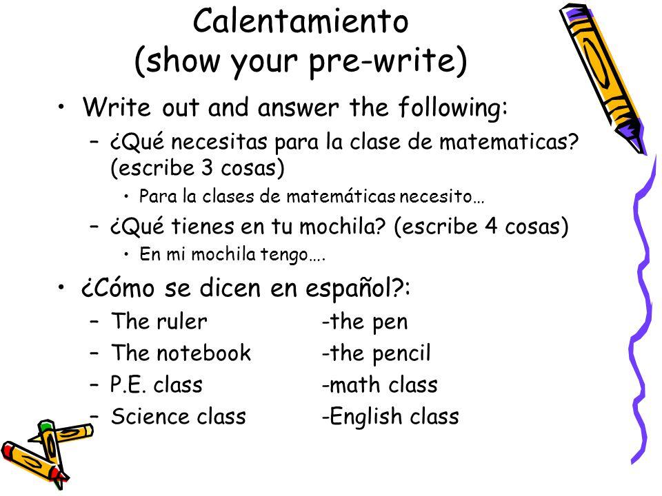 Calentamiento (show your pre-write) Write out and answer the following: –¿Qué necesitas para la clase de matematicas.