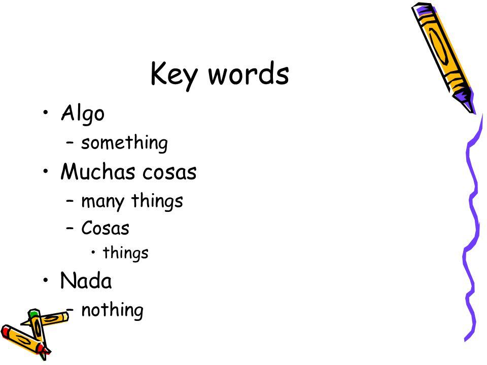 Key words Algo –something Muchas cosas –many things –Cosas things Nada –nothing