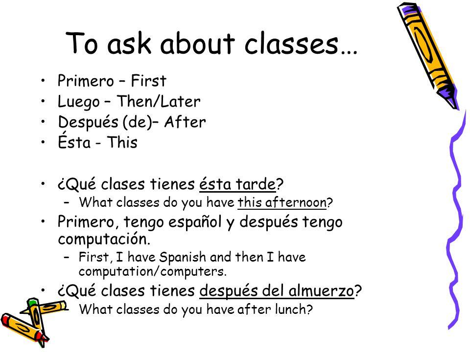 To ask about classes… Primero – First Luego – Then/Later Después (de)– After Ésta - This ¿Qué clases tienes ésta tarde.