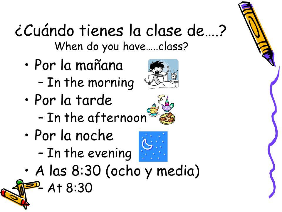 ¿Cuándo tienes la clase de….. When do you have…..class.