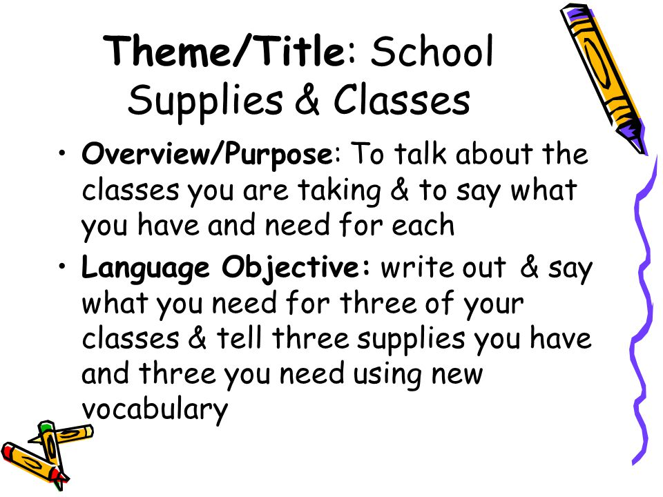 Theme/Title: School Supplies & Classes Overview/Purpose: To talk about the classes you are taking & to say what you have and need for each Language Objective: write out & say what you need for three of your classes & tell three supplies you have and three you need using new vocabulary