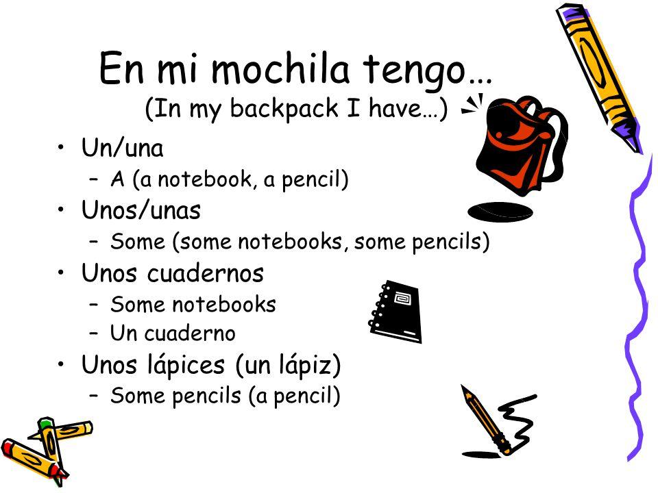 En mi mochila tengo… (In my backpack I have…) Un/una –A (a notebook, a pencil) Unos/unas –Some (some notebooks, some pencils) Unos cuadernos –Some notebooks –Un cuaderno Unos lápices (un lápiz) –Some pencils (a pencil)