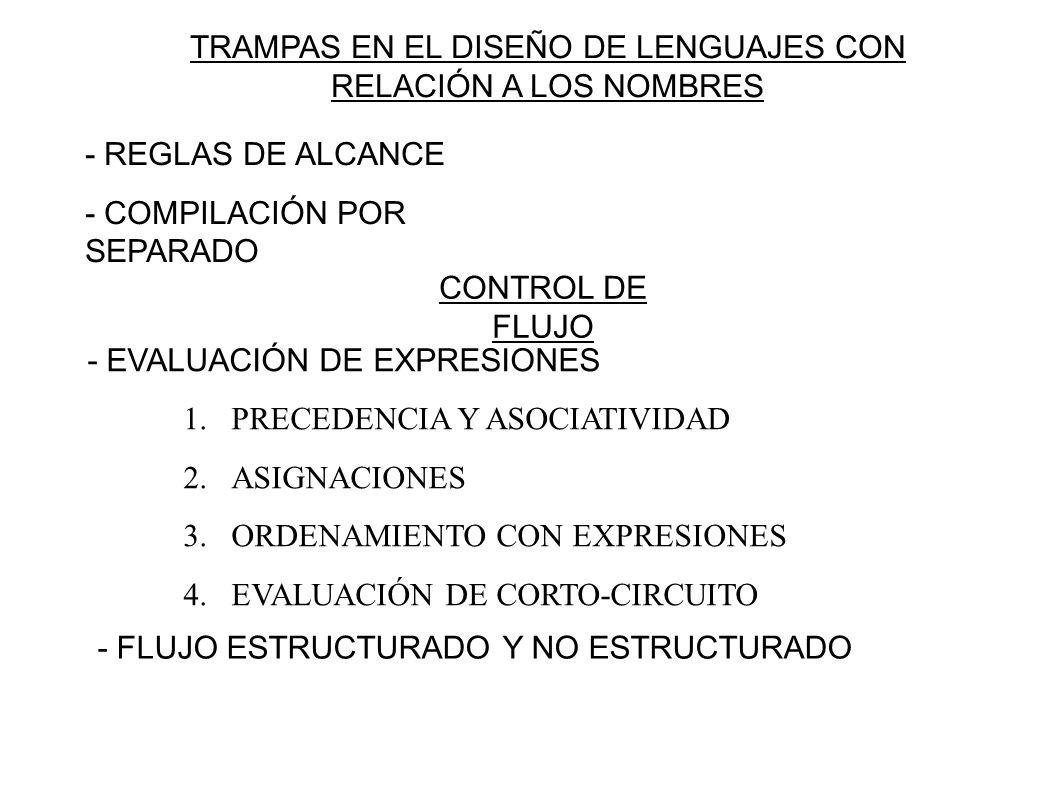 TRAMPAS EN EL DISEÑO DE LENGUAJES CON RELACIÓN A LOS NOMBRES - REGLAS DE ALCANCE - COMPILACIÓN POR SEPARADO CONTROL DE FLUJO - EVALUACIÓN DE EXPRESIONES 1.PRECEDENCIA Y ASOCIATIVIDAD 2.ASIGNACIONES 3.ORDENAMIENTO CON EXPRESIONES 4.EVALUACIÓN DE CORTO-CIRCUITO - FLUJO ESTRUCTURADO Y NO ESTRUCTURADO
