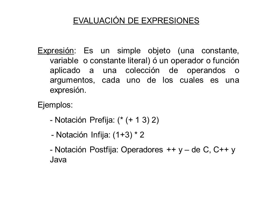 EVALUACIÓN DE EXPRESIONES Expresión: Es un simple objeto (una constante, variable o constante literal) ó un operador o función aplicado a una colección de operandos o argumentos, cada uno de los cuales es una expresión.