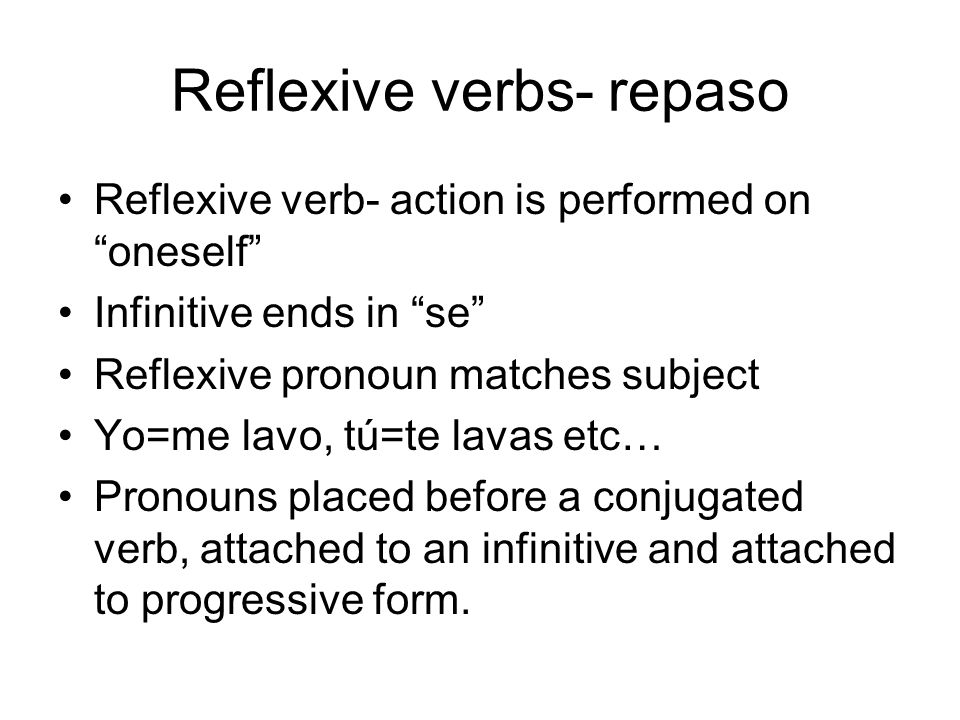 Reflexive verbs- repaso Reflexive verb- action is performed on oneself Infinitive ends in se Reflexive pronoun matches subject Yo=me lavo, tú=te lavas etc… Pronouns placed before a conjugated verb, attached to an infinitive and attached to progressive form.