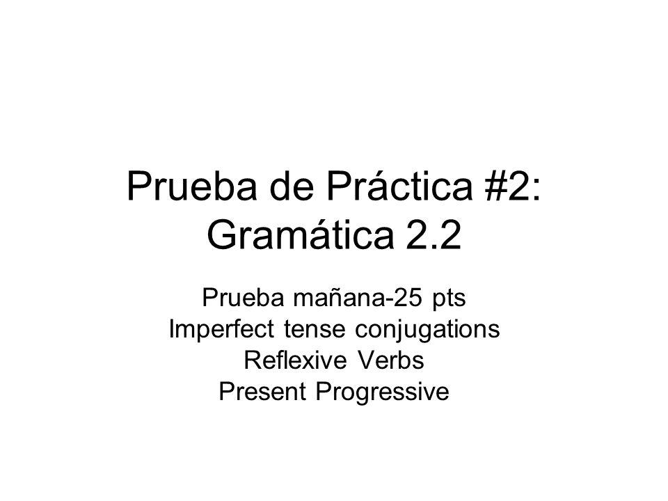 Prueba de Práctica #2: Gramática 2.2 Prueba mañana-25 pts Imperfect tense conjugations Reflexive Verbs Present Progressive